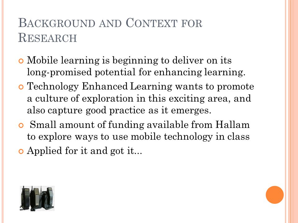 B ACKGROUND AND C ONTEXT FOR R ESEARCH Mobile learning is beginning to deliver on its long-promised potential for enhancing learning.