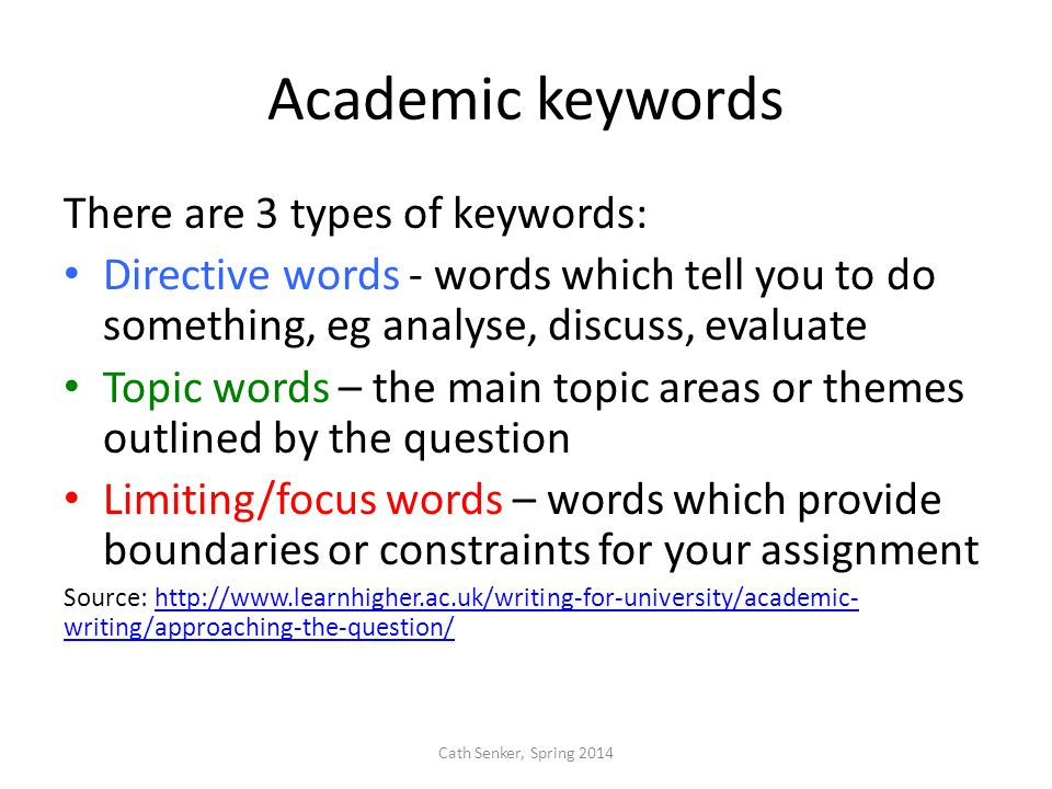 Academic keywords There are 3 types of keywords: Directive words - words which tell you to do something, eg analyse, discuss, evaluate Topic words – the main topic areas or themes outlined by the question Limiting/focus words – words which provide boundaries or constraints for your assignment Source: http://www.learnhigher.ac.uk/writing-for-university/academic- writing/approaching-the-question/http://www.learnhigher.ac.uk/writing-for-university/academic- writing/approaching-the-question/ Cath Senker, Spring 2014