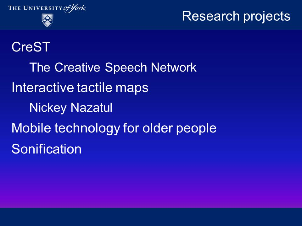 Research projects CreST The Creative Speech Network Interactive tactile maps Nickey Nazatul Mobile technology for older people Sonification