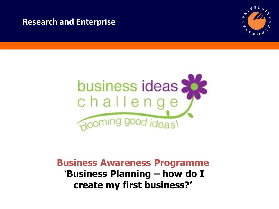 Research and Enterprise Starting in Business Business Awareness Workshop 'Business Planning – how do I create my first business?' Research and Enterprise Bernard Curren MCMI Research and Enterprise Knowledge & Innovation Manager