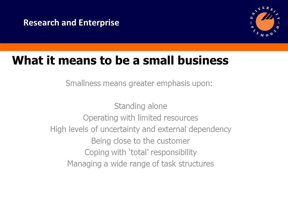 Research and Enterprise What it means to be a small business - continued Greater scope for individual dominance and responsibility Managing networks with suppliers, customers, accountants.
