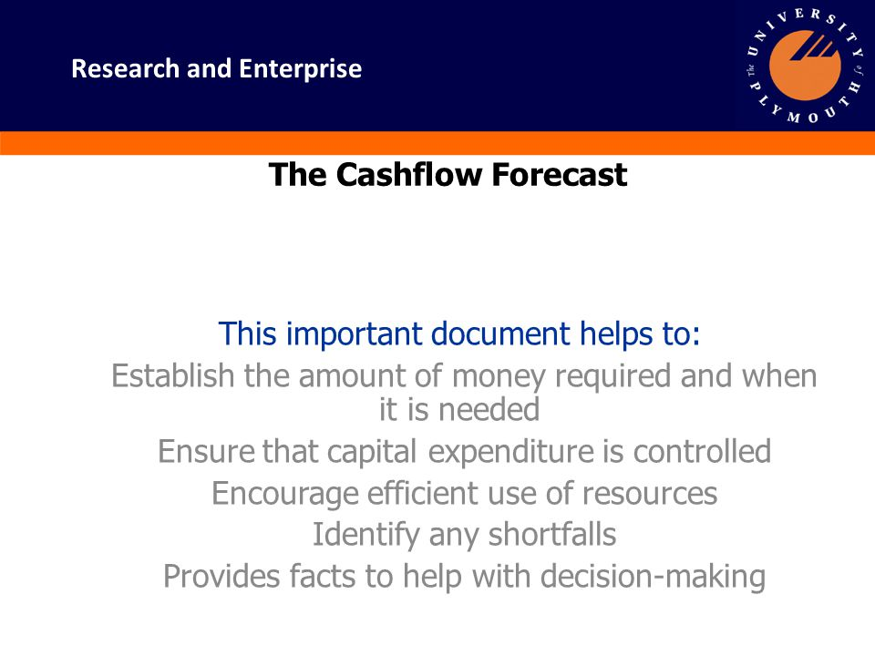 Research and Enterprise The Cashflow Forecast This important document helps to: Establish the amount of money required and when it is needed Ensure th
