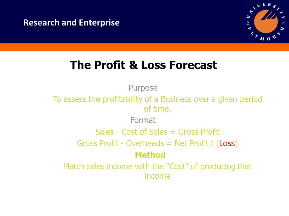 Research and Enterprise The Profit & Loss Forecast Purpose To assess the profitability of a Business over a given period of time. Format Sales - Cost