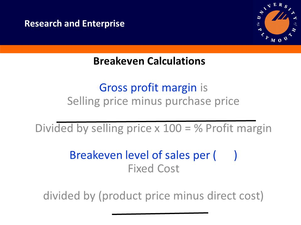 Research and Enterprise Breakeven Calculations Gross profit margin is Selling price minus purchase price Divided by selling price x 100 = % Profit mar