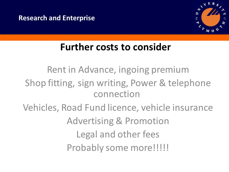 Research and Enterprise Further costs to consider Rent in Advance, ingoing premium Shop fitting, sign writing, Power & telephone connection Vehicles,