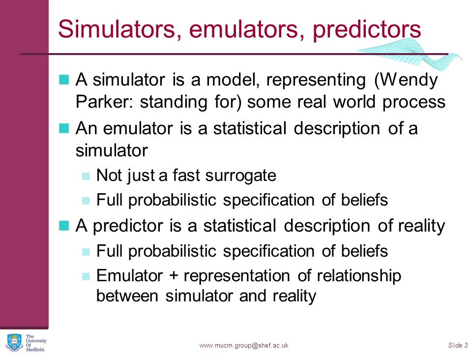 www.mucm.group@shef.ac.ukSlide 3 Simulators, emulators, predictors A simulator is a model, representing (Wendy Parker: standing for) some real world process An emulator is a statistical description of a simulator Not just a fast surrogate Full probabilistic specification of beliefs A predictor is a statistical description of reality Full probabilistic specification of beliefs Emulator + representation of relationship between simulator and reality
