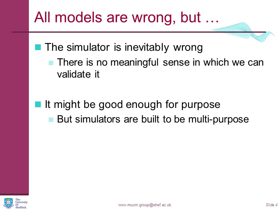 www.mucm.group@shef.ac.ukSlide 4 All models are wrong, but … The simulator is inevitably wrong There is no meaningful sense in which we can validate it It might be good enough for purpose But simulators are built to be multi-purpose