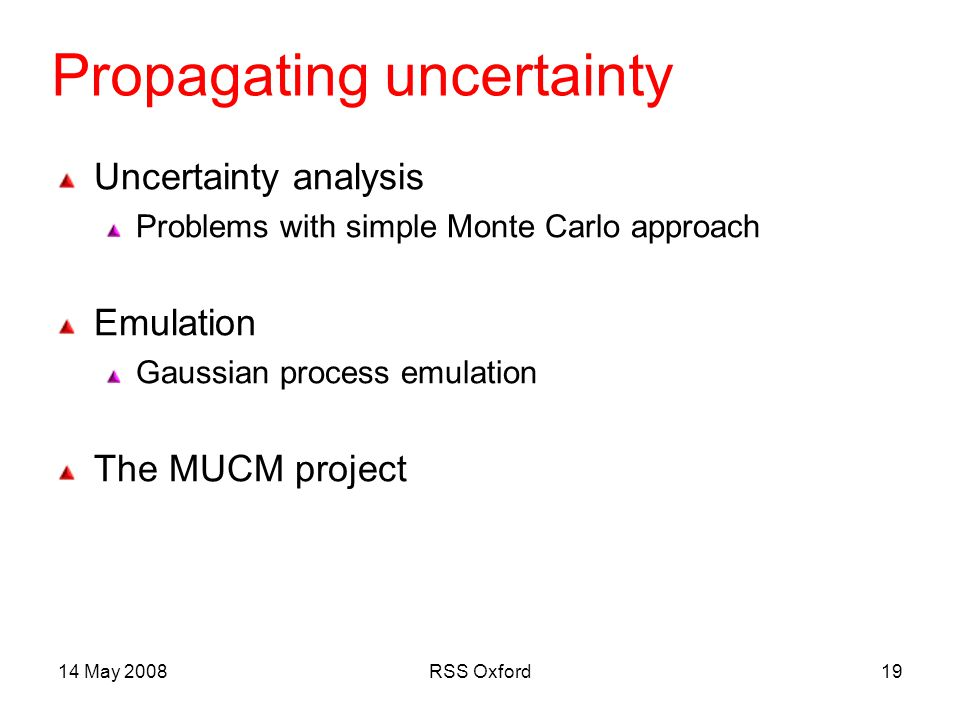 14 May 2008RSS Oxford19 Propagating uncertainty Uncertainty analysis Problems with simple Monte Carlo approach Emulation Gaussian process emulation The MUCM project