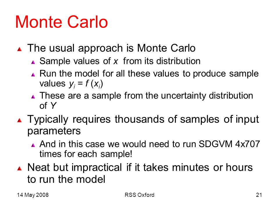 14 May 2008RSS Oxford21 Monte Carlo The usual approach is Monte Carlo Sample values of x from its distribution Run the model for all these values to produce sample values y i = f (x i ) These are a sample from the uncertainty distribution of Y Typically requires thousands of samples of input parameters And in this case we would need to run SDGVM 4x707 times for each sample.