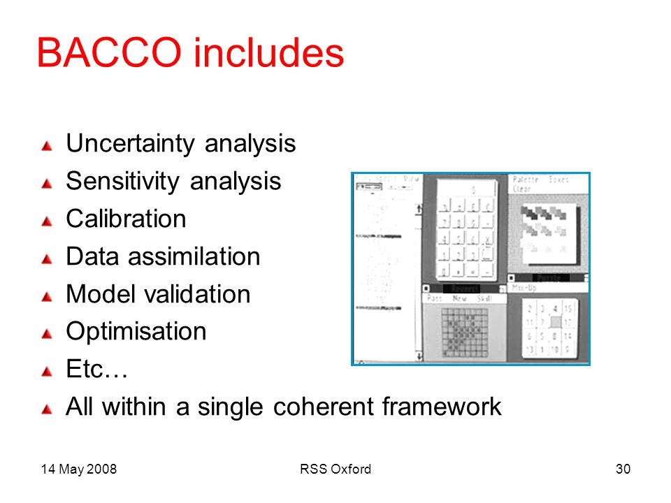 14 May 2008RSS Oxford30 BACCO includes Uncertainty analysis Sensitivity analysis Calibration Data assimilation Model validation Optimisation Etc… All within a single coherent framework