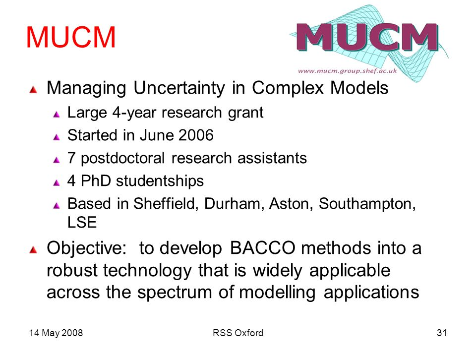 14 May 2008RSS Oxford31 MUCM Managing Uncertainty in Complex Models Large 4-year research grant Started in June postdoctoral research assistants 4 PhD studentships Based in Sheffield, Durham, Aston, Southampton, LSE Objective: to develop BACCO methods into a robust technology that is widely applicable across the spectrum of modelling applications