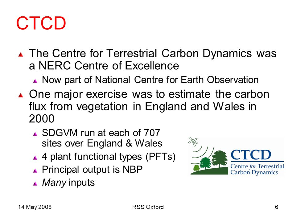 14 May 2008RSS Oxford6 CTCD The Centre for Terrestrial Carbon Dynamics was a NERC Centre of Excellence Now part of National Centre for Earth Observation One major exercise was to estimate the carbon flux from vegetation in England and Wales in 2000 SDGVM run at each of 707 sites over England & Wales 4 plant functional types (PFTs) Principal output is NBP Many inputs