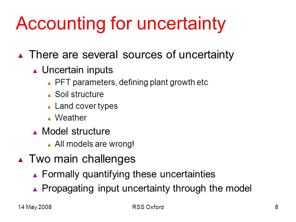 14 May 2008RSS Oxford8 Accounting for uncertainty There are several sources of uncertainty Uncertain inputs PFT parameters, defining plant growth etc Soil structure Land cover types Weather Model structure All models are wrong.