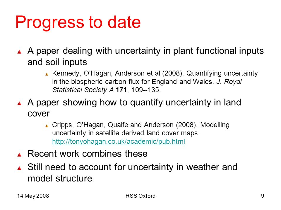 14 May 2008RSS Oxford40 Conclusions Bayesian methods offer a powerful basis for computation of uncertainties in model predictions Analysis of E&W aggregate NBP in 2000 Good case study for uncertainty and sensitivity analyses But need to take account of remaining sources of uncertainty Involved several technical extensions Has important implications for our understanding of C fluxes Policy implications