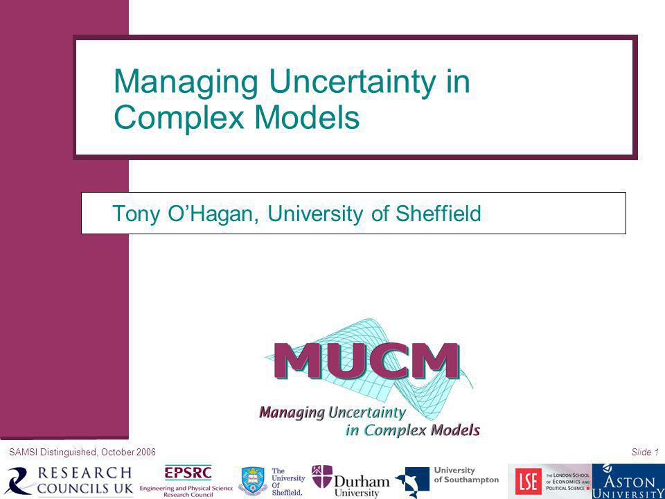 SAMSI Distinguished, October 2006Slide 1 Tony O'Hagan, University of Sheffield Managing Uncertainty in Complex Models