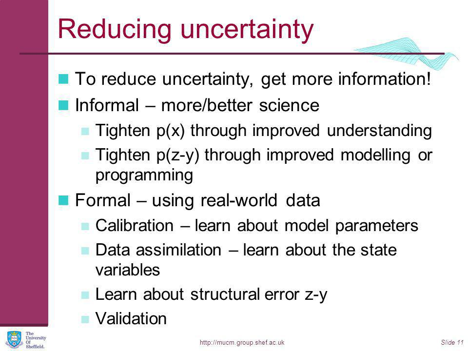 http://mucm.group.shef.ac.ukSlide 11 Reducing uncertainty To reduce uncertainty, get more information.
