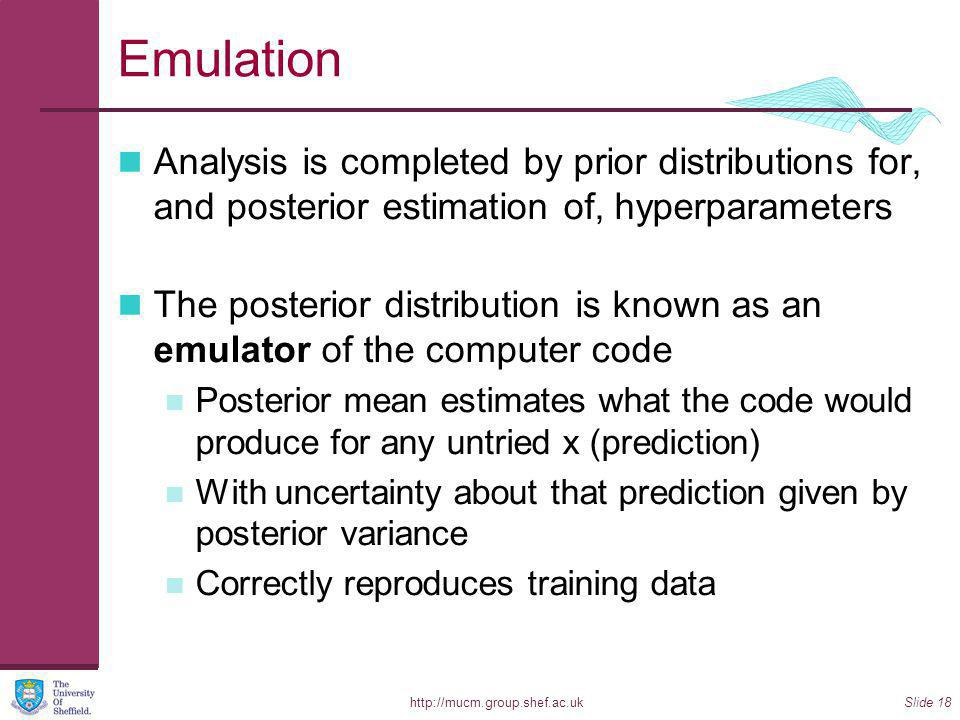 http://mucm.group.shef.ac.ukSlide 18 Emulation Analysis is completed by prior distributions for, and posterior estimation of, hyperparameters The posterior distribution is known as an emulator of the computer code Posterior mean estimates what the code would produce for any untried x (prediction) With uncertainty about that prediction given by posterior variance Correctly reproduces training data