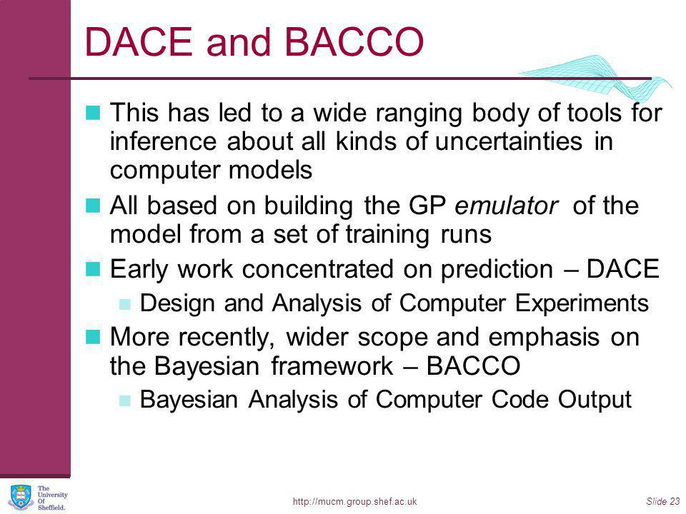 http://mucm.group.shef.ac.ukSlide 23 DACE and BACCO This has led to a wide ranging body of tools for inference about all kinds of uncertainties in computer models All based on building the GP emulator of the model from a set of training runs Early work concentrated on prediction – DACE Design and Analysis of Computer Experiments More recently, wider scope and emphasis on the Bayesian framework – BACCO Bayesian Analysis of Computer Code Output