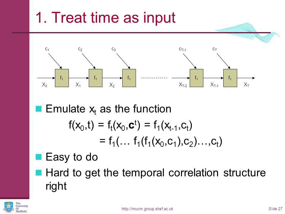http://mucm.group.shef.ac.ukSlide 27 1. Treat time as input Emulate x t as the function f(x 0,t) = f t (x 0,c t ) = f 1 (x t-1,c t ) = f 1 (… f 1 (f 1