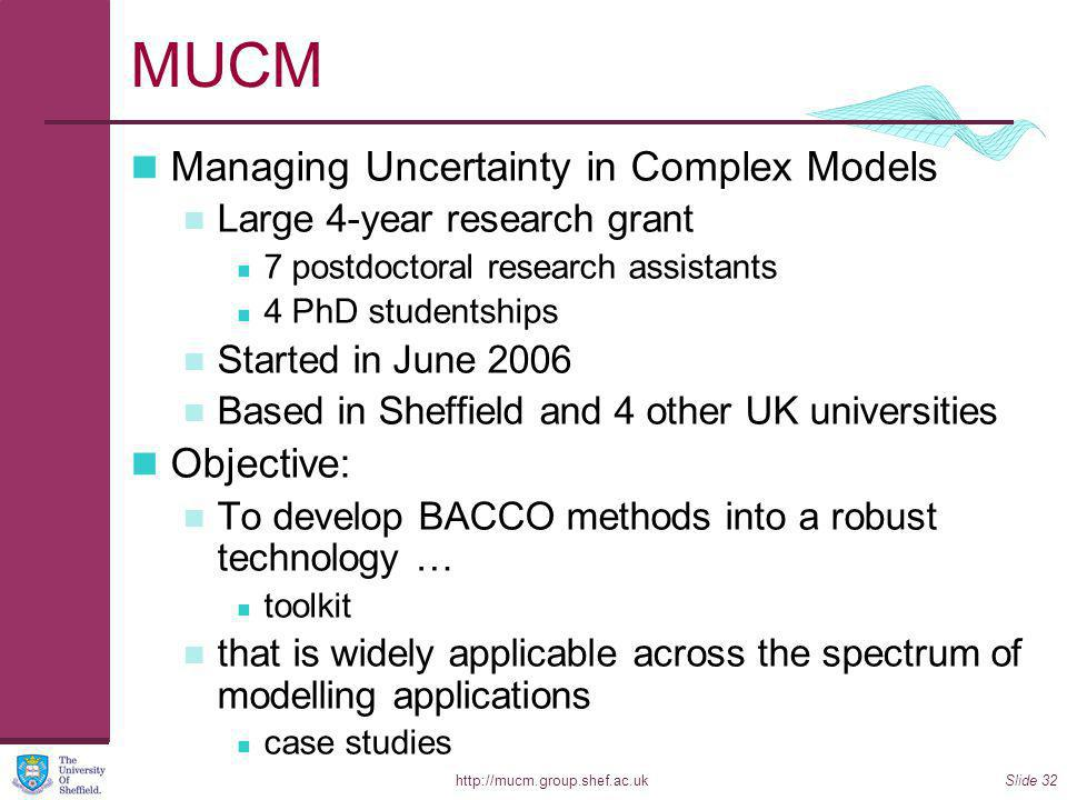 http://mucm.group.shef.ac.ukSlide 32 MUCM Managing Uncertainty in Complex Models Large 4-year research grant 7 postdoctoral research assistants 4 PhD studentships Started in June 2006 Based in Sheffield and 4 other UK universities Objective: To develop BACCO methods into a robust technology … toolkit that is widely applicable across the spectrum of modelling applications case studies