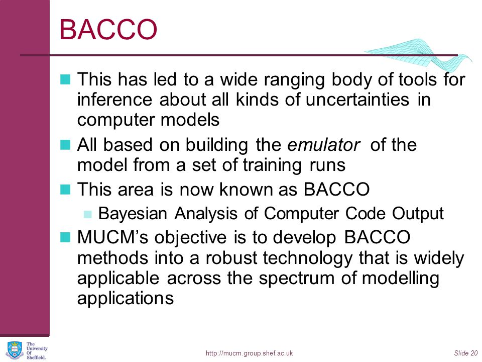 http://mucm.group.shef.ac.ukSlide 20 BACCO This has led to a wide ranging body of tools for inference about all kinds of uncertainties in computer models All based on building the emulator of the model from a set of training runs This area is now known as BACCO Bayesian Analysis of Computer Code Output MUCM's objective is to develop BACCO methods into a robust technology that is widely applicable across the spectrum of modelling applications