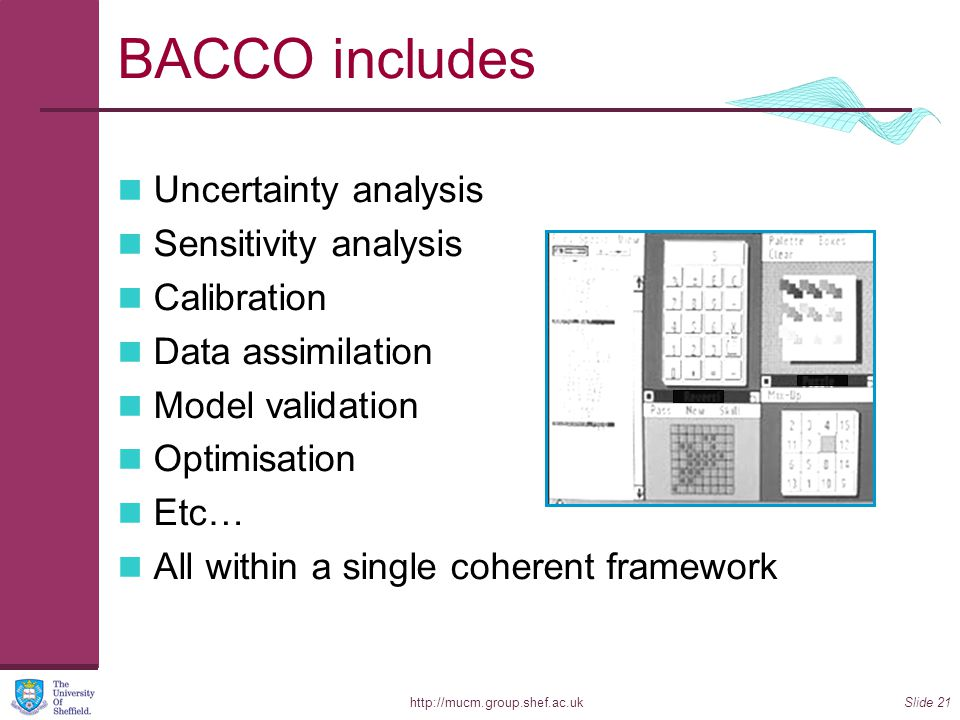 http://mucm.group.shef.ac.ukSlide 21 BACCO includes Uncertainty analysis Sensitivity analysis Calibration Data assimilation Model validation Optimisation Etc… All within a single coherent framework