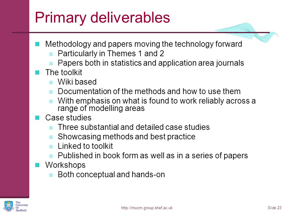 http://mucm.group.shef.ac.ukSlide 23 Primary deliverables Methodology and papers moving the technology forward Particularly in Themes 1 and 2 Papers both in statistics and application area journals The toolkit Wiki based Documentation of the methods and how to use them With emphasis on what is found to work reliably across a range of modelling areas Case studies Three substantial and detailed case studies Showcasing methods and best practice Linked to toolkit Published in book form as well as in a series of papers Workshops Both conceptual and hands-on