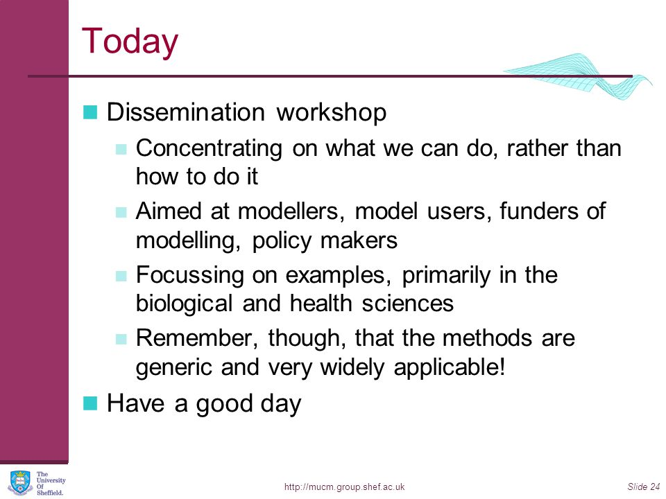 http://mucm.group.shef.ac.ukSlide 24 Today Dissemination workshop Concentrating on what we can do, rather than how to do it Aimed at modellers, model users, funders of modelling, policy makers Focussing on examples, primarily in the biological and health sciences Remember, though, that the methods are generic and very widely applicable.