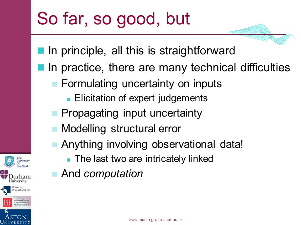 www.mucm.group.shef.ac.uk So far, so good, but In principle, all this is straightforward In practice, there are many technical difficulties Formulating uncertainty on inputs Elicitation of expert judgements Propagating input uncertainty Modelling structural error Anything involving observational data.