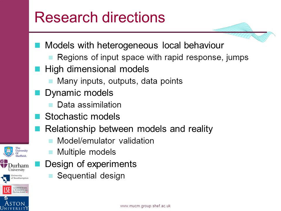 www.mucm.group.shef.ac.uk Research directions Models with heterogeneous local behaviour Regions of input space with rapid response, jumps High dimensional models Many inputs, outputs, data points Dynamic models Data assimilation Stochastic models Relationship between models and reality Model/emulator validation Multiple models Design of experiments Sequential design