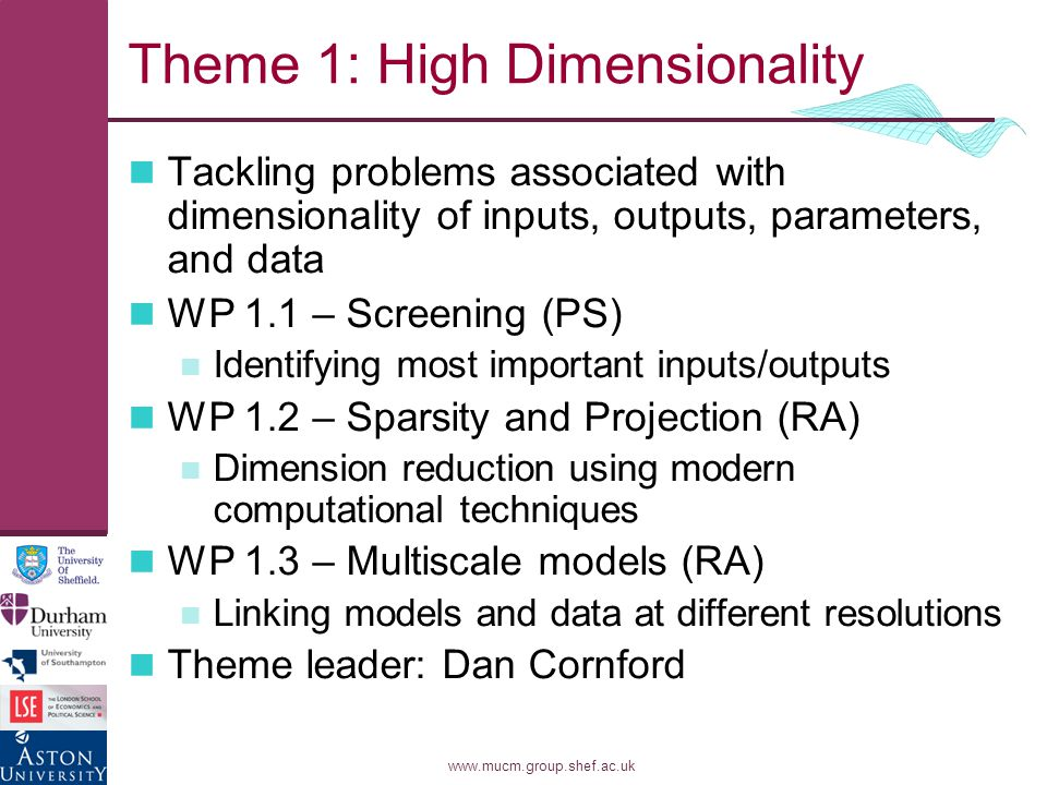 www.mucm.group.shef.ac.uk Theme 1: High Dimensionality Tackling problems associated with dimensionality of inputs, outputs, parameters, and data WP 1.1 – Screening (PS) Identifying most important inputs/outputs WP 1.2 – Sparsity and Projection (RA) Dimension reduction using modern computational techniques WP 1.3 – Multiscale models (RA) Linking models and data at different resolutions Theme leader: Dan Cornford