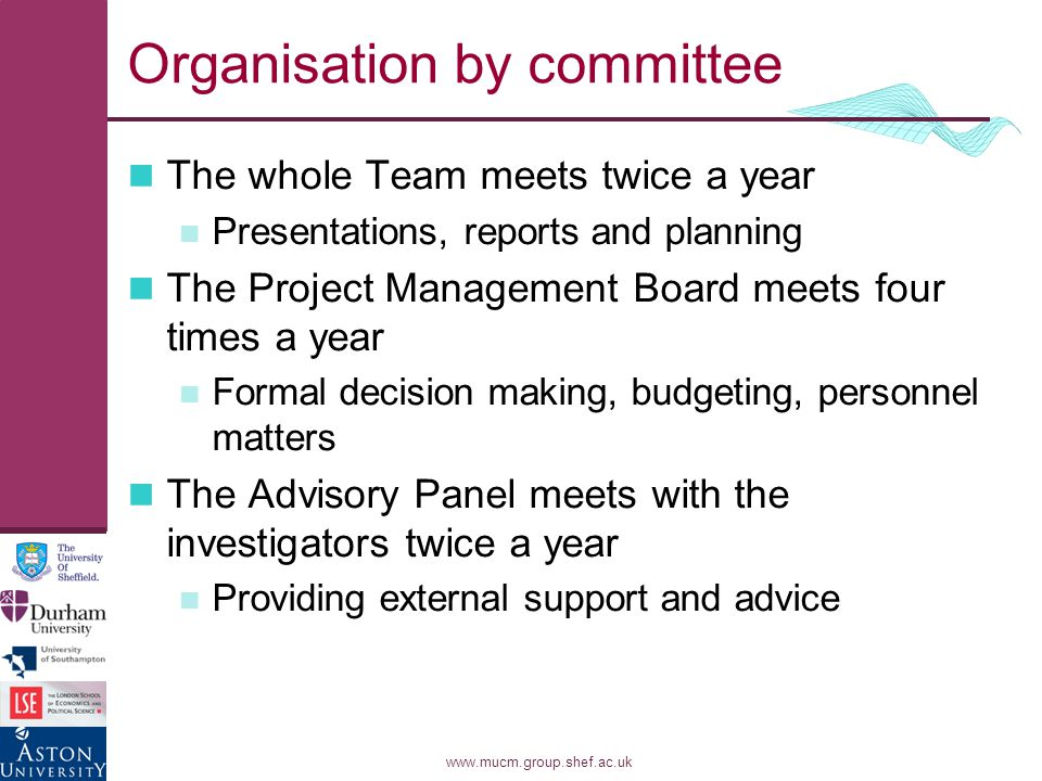 www.mucm.group.shef.ac.uk Organisation by committee The whole Team meets twice a year Presentations, reports and planning The Project Management Board meets four times a year Formal decision making, budgeting, personnel matters The Advisory Panel meets with the investigators twice a year Providing external support and advice