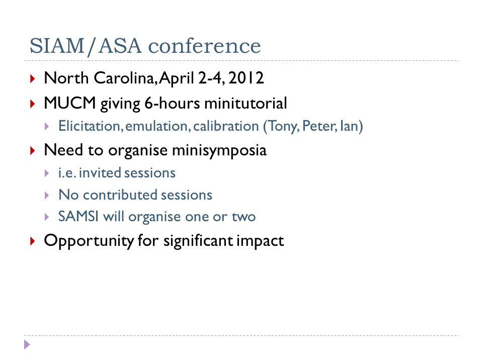 SIAM/ASA conference  North Carolina, April 2-4, 2012  MUCM giving 6-hours minitutorial  Elicitation, emulation, calibration (Tony, Peter, Ian)  Need to organise minisymposia  i.e.