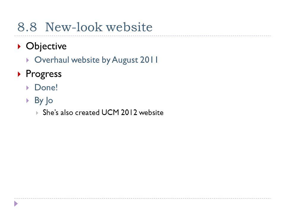 8.8 New-look website  Objective  Overhaul website by August 2011  Progress  Done.