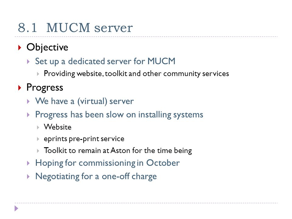 8.1 MUCM server  Objective  Set up a dedicated server for MUCM  Providing website, toolkit and other community services  Progress  We have a (virtual) server  Progress has been slow on installing systems  Website  eprints pre-print service  Toolkit to remain at Aston for the time being  Hoping for commissioning in October  Negotiating for a one-off charge