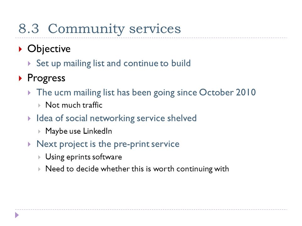 8.3 Community services  Objective  Set up mailing list and continue to build  Progress  The ucm mailing list has been going since October 2010  Not much traffic  Idea of social networking service shelved  Maybe use LinkedIn  Next project is the pre-print service  Using eprints software  Need to decide whether this is worth continuing with