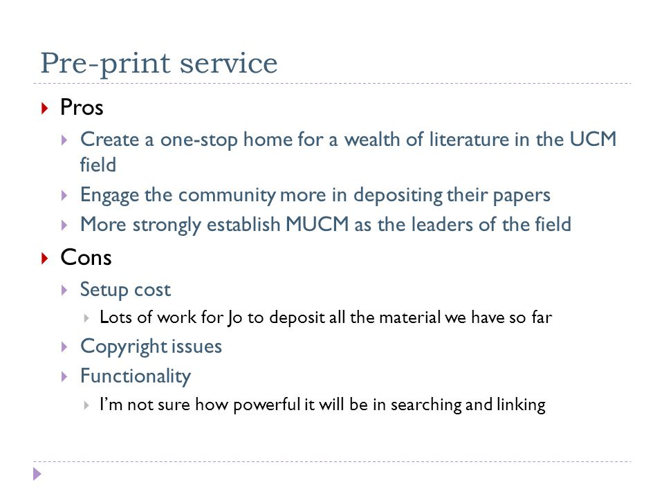 Pre-print service  Pros  Create a one-stop home for a wealth of literature in the UCM field  Engage the community more in depositing their papers  More strongly establish MUCM as the leaders of the field  Cons  Setup cost  Lots of work for Jo to deposit all the material we have so far  Copyright issues  Functionality  I'm not sure how powerful it will be in searching and linking