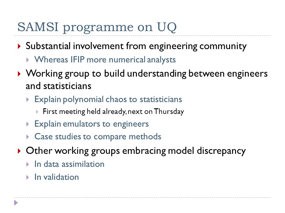 SAMSI programme on UQ  Substantial involvement from engineering community  Whereas IFIP more numerical analysts  Working group to build understanding between engineers and statisticians  Explain polynomial chaos to statisticians  First meeting held already, next on Thursday  Explain emulators to engineers  Case studies to compare methods  Other working groups embracing model discrepancy  In data assimilation  In validation