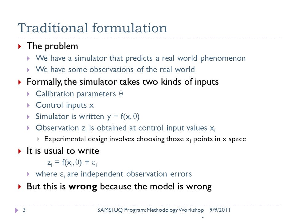 Traditional formulation 9/9/2011SAMSI UQ Program: Methodology Workshop - 3  The problem  We have a simulator that predicts a real world phenomenon  We have some observations of the real world  Formally, the simulator takes two kinds of inputs  Calibration parameters θ  Control inputs x  Simulator is written y = f(x, θ )  Observation z i is obtained at control input values x i  Experimental design involves choosing those x i points in x space  It is usual to write z i = f(x i, θ ) + ε i  where ε i are independent observation errors  But this is wrong because the model is wrong