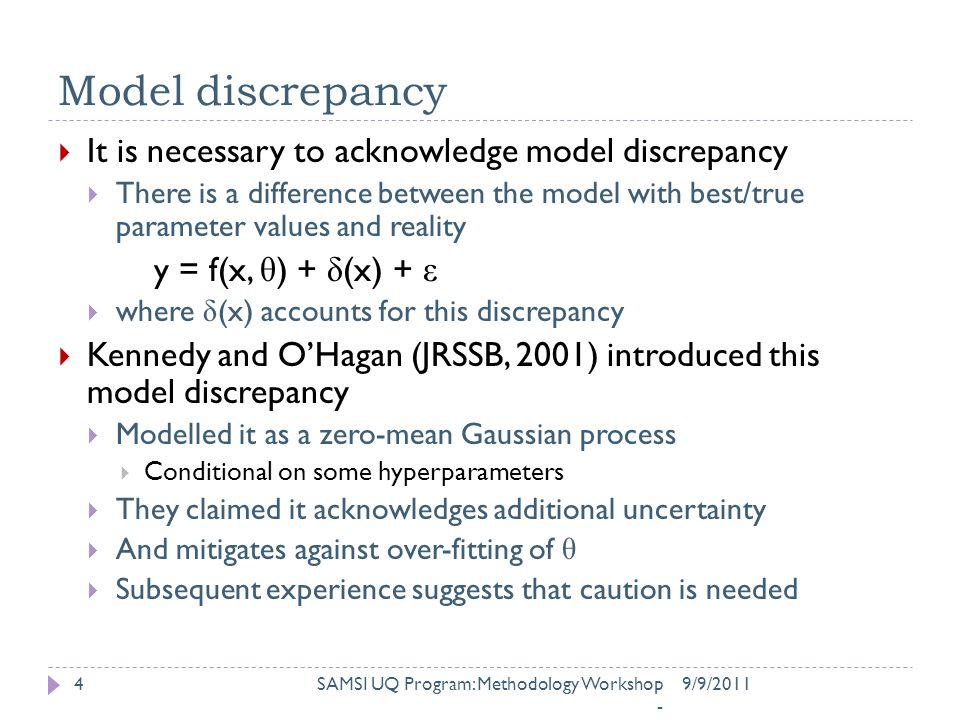 Model discrepancy  It is necessary to acknowledge model discrepancy  There is a difference between the model with best/true parameter values and reality y = f(x, θ ) + δ (x) + ε  where δ (x) accounts for this discrepancy  Kennedy and O'Hagan (JRSSB, 2001) introduced this model discrepancy  Modelled it as a zero-mean Gaussian process  Conditional on some hyperparameters  They claimed it acknowledges additional uncertainty  And mitigates against over-fitting of θ  Subsequent experience suggests that caution is needed 9/9/2011SAMSI UQ Program: Methodology Workshop - 4