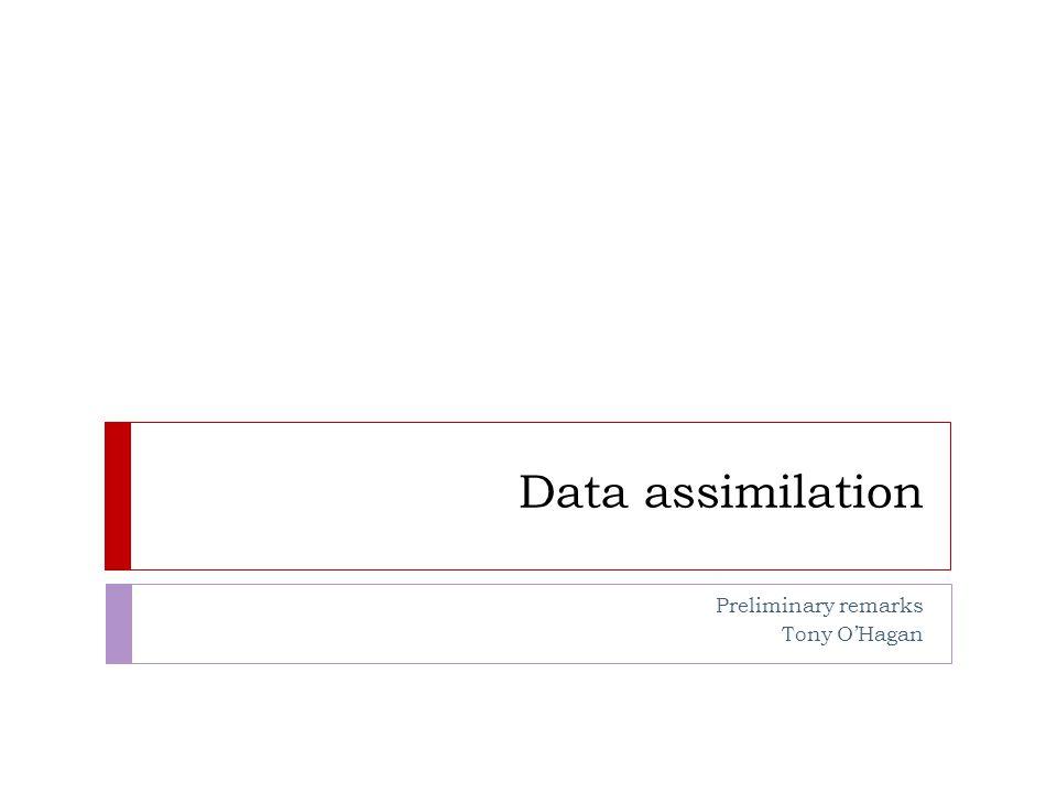 Data assimilation Preliminary remarks Tony O'Hagan