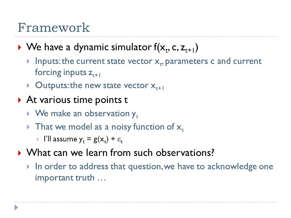 Framework  We have a dynamic simulator f(x t, c, z t+1 )  Inputs: the current state vector x t, parameters c and current forcing inputs z t+1  Outputs: the new state vector x t+1  At various time points t  We make an observation y t  That we model as a noisy function of x t  I'll assume y t = g(x t ) + ε t  What can we learn from such observations.