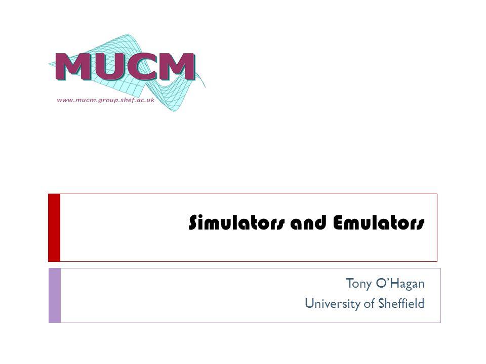 Simulators and Emulators Tony O'Hagan University of Sheffield