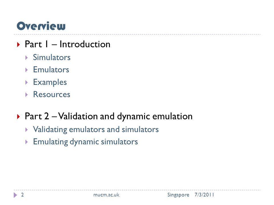 Overview 7/3/2011mucm.ac.uk Singapore2  Part 1 – Introduction  Simulators  Emulators  Examples  Resources  Part 2 – Validation and dynamic emulation  Validating emulators and simulators  Emulating dynamic simulators