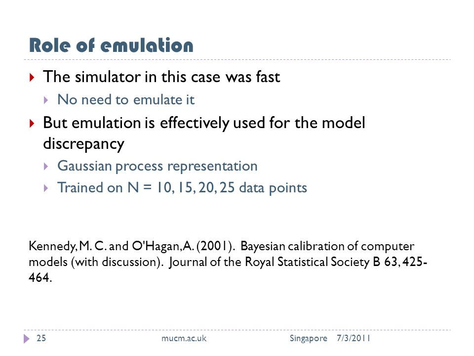 Role of emulation 7/3/2011mucm.ac.uk Singapore25  The simulator in this case was fast  No need to emulate it  But emulation is effectively used for the model discrepancy  Gaussian process representation  Trained on N = 10, 15, 20, 25 data points Kennedy, M.