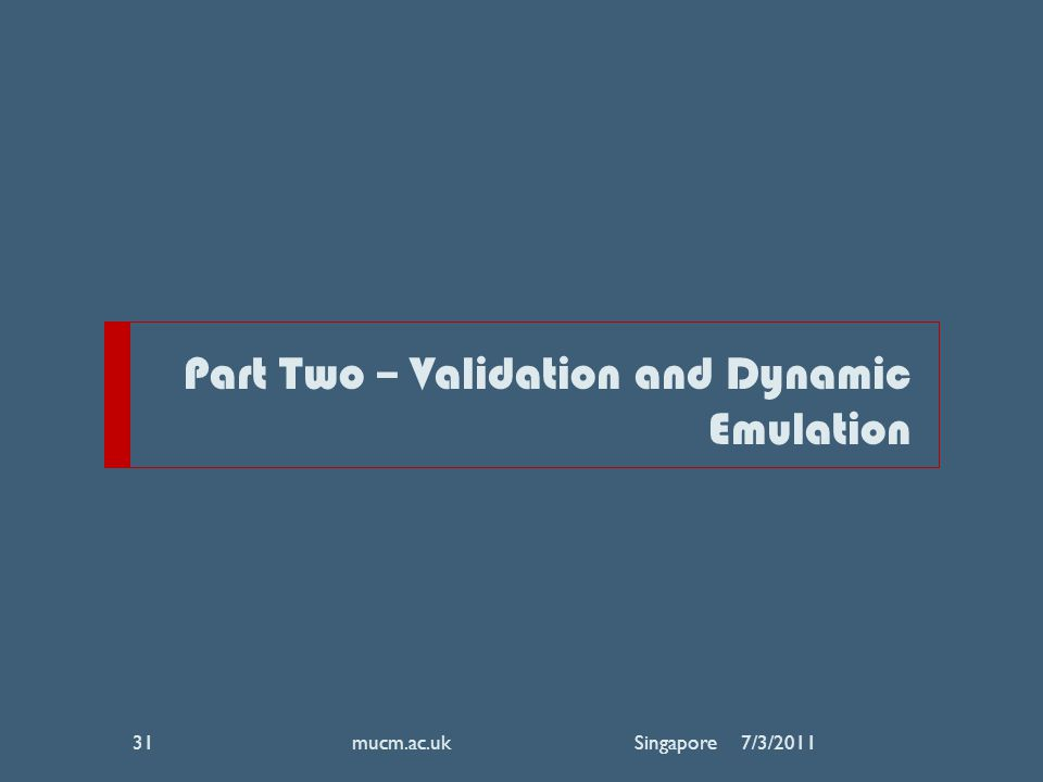 Part Two – Validation and Dynamic Emulation 7/3/2011mucm.ac.uk Singapore31