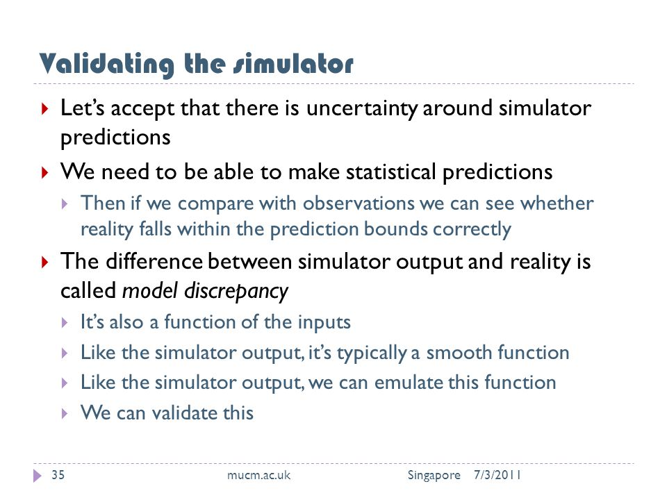 Validating the simulator 7/3/2011mucm.ac.uk Singapore35  Let's accept that there is uncertainty around simulator predictions  We need to be able to make statistical predictions  Then if we compare with observations we can see whether reality falls within the prediction bounds correctly  The difference between simulator output and reality is called model discrepancy  It's also a function of the inputs  Like the simulator output, it's typically a smooth function  Like the simulator output, we can emulate this function  We can validate this