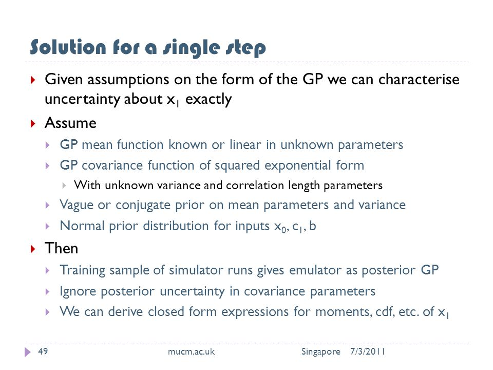 Solution for a single step 7/3/2011mucm.ac.uk Singapore49  Given assumptions on the form of the GP we can characterise uncertainty about x 1 exactly  Assume  GP mean function known or linear in unknown parameters  GP covariance function of squared exponential form  With unknown variance and correlation length parameters  Vague or conjugate prior on mean parameters and variance  Normal prior distribution for inputs x 0, c 1, b  Then  Training sample of simulator runs gives emulator as posterior GP  Ignore posterior uncertainty in covariance parameters  We can derive closed form expressions for moments, cdf, etc.
