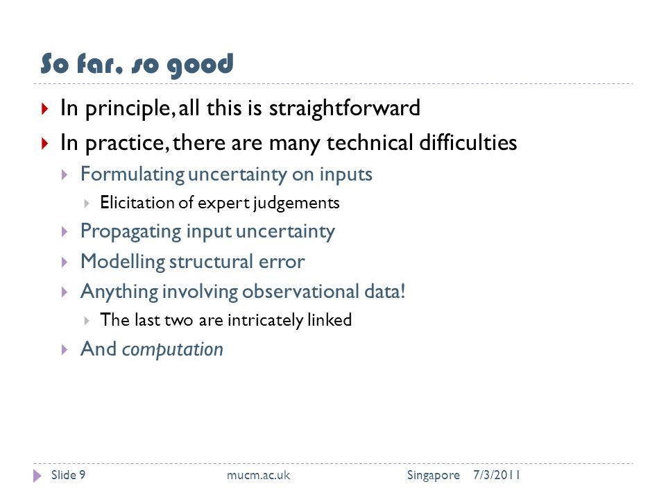 So far, so good 7/3/2011mucm.ac.uk SingaporeSlide 9  In principle, all this is straightforward  In practice, there are many technical difficulties  Formulating uncertainty on inputs  Elicitation of expert judgements  Propagating input uncertainty  Modelling structural error  Anything involving observational data.