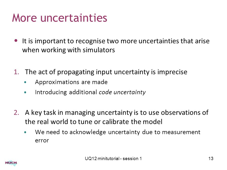 More uncertainties It is important to recognise two more uncertainties that arise when working with simulators 1.The act of propagating input uncertainty is imprecise Approximations are made Introducing additional code uncertainty 2.A key task in managing uncertainty is to use observations of the real world to tune or calibrate the model We need to acknowledge uncertainty due to measurement error UQ12 minitutorial - session 113